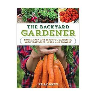 The backyard gardener: simple, easy and beautiful gardening with vegetables, herbs and flowers